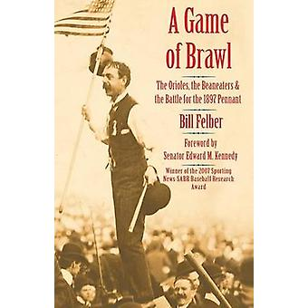 A Game of Brawl The Orioles the Beaneaters and the Battle for the 1897 Pennant by Felber & Bill