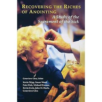 Recovering the Riches of Anointing A Study of the Sacrament of the Sick by Tripp & Kevin