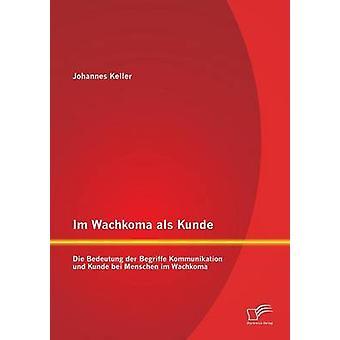 Im Wachkoma als Kunde Die Bedeutung der Begriffe Kommunikation und Kunde bei Menschen im Wachkoma by Keller & Johannes
