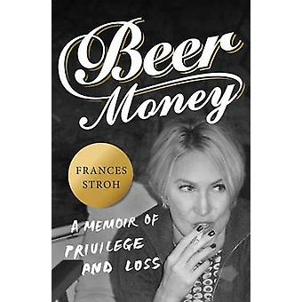 Beer Money - A Memoir of Privilege and Loss by Frances Stroh - 9780062