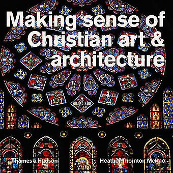 Making Sense of Christian Art and Architecture by Heather Thornton Mc