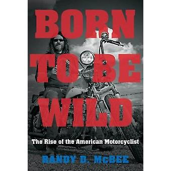 Born to Be Wild - The Rise of the American Motorcyclist by Born to Be