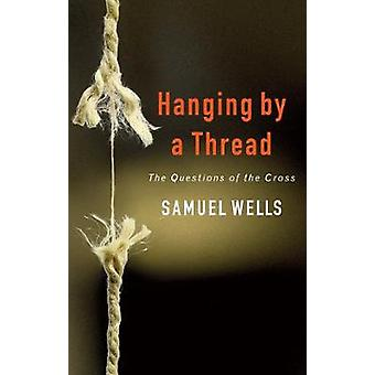 Hanging by a Thread - The Questions of the Cross by Samuel Wells - 978