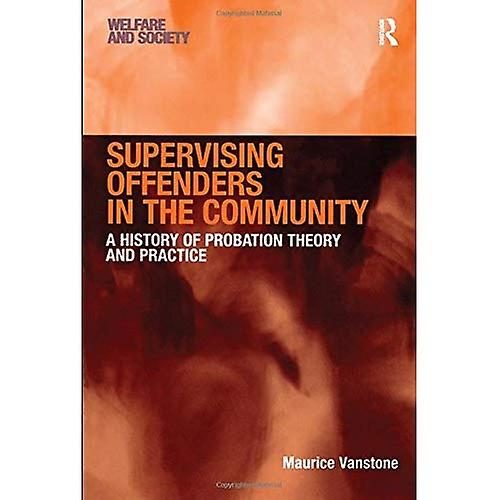 Supervising Offenders in the Community  A History of Probation Theory and Practice (Welfare and Society)