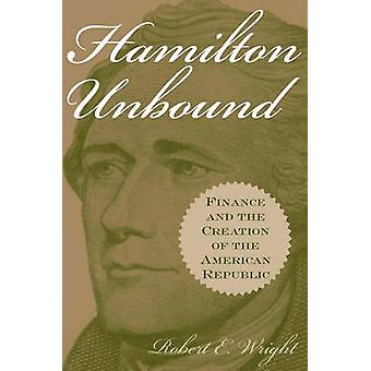 Hamilton Unbound Finance and the Creation of the American Republic by Wright & Robert E.