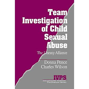 Team Investigation of Child Sexual Abuse The Uneasy Alliance by Pence & Donna