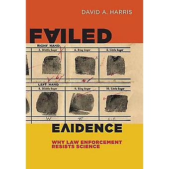 Failed Evidence Why Law Enforcement Resists Science by Harris & David A.