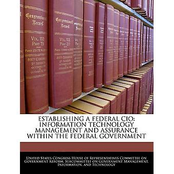 Establishing A Federal Cio Information Technology Management And Assurance Within The Federal Government by United States Congress House of Represen
