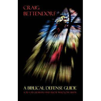 A Biblical Defense Guide for Gays Lesbians and Those Who Love Them by Bettendorf & Craig