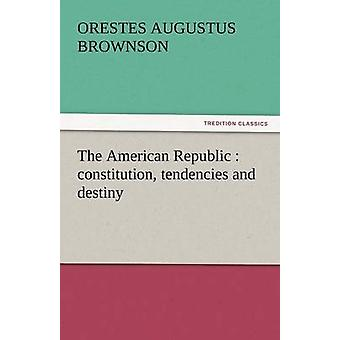 The American Republic Constitution Tendencies and Destiny by Brownson & Orestes Augustus