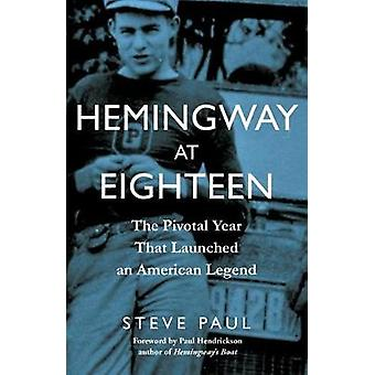 Hemingway at Eighteen - The Pivotal Year That Launched an American Leg