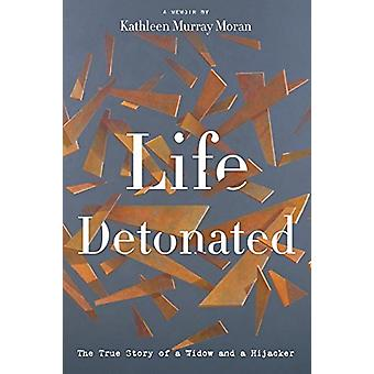 Life Detonated - The True Story of a Widow and a Hijacker by Kathleen