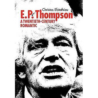 E. P. Thompson - A Twentieth-Century Romantic by Christos Efstathiou -