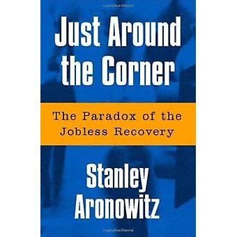 Just Around the Corner - The Paradox of the Jobless Recovery by Stanle