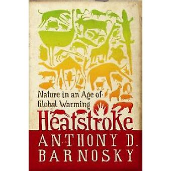 Heatstroke - Nature in an Age of Global Warming by Anthony Barnosky -