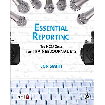 Essential Reporting - The NCTJ Guide for Trainee Journalists by Jon Sm
