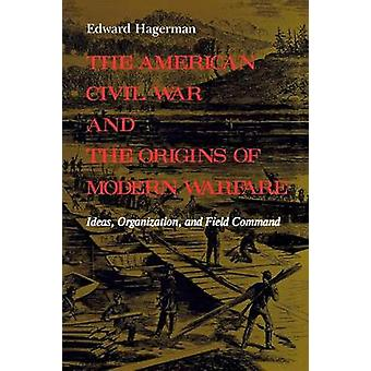 The American Civil War and the Origins of Modern Warfare Ideas Organization and Field Command by Hagerman & Edward