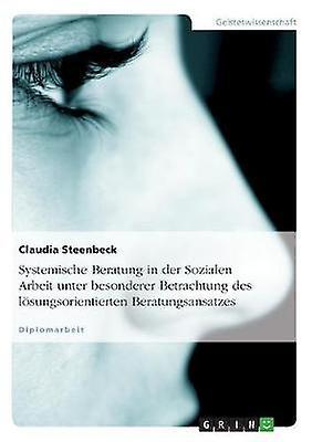 Systemische Beratung in der Sozialen Arbeit unter besonderer Betrachtung des lsungsoriencravaterten Beratungsansatzes by Steenbeck & Claudia
