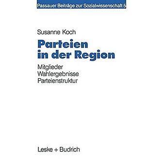 Parteien in der Region  Eine Zusammenhangsanalyse von lokaler Mitgliederprsenz Wahlergebnis und Sozialstruktur by Koch & Susanne