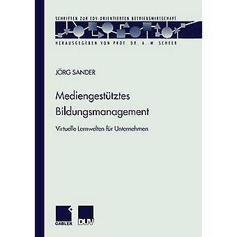 Mediengesttztes Bildungsmanagement  Virtuelle Lernwelten fr Unternehmen by Sander & Jrg