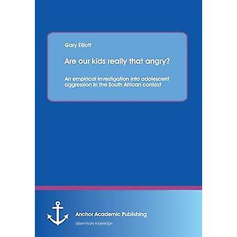 Are Our Kids Really That Angry an Empirical Investigation Into Adolescent Aggression in the South African Context by Elliott & Garry