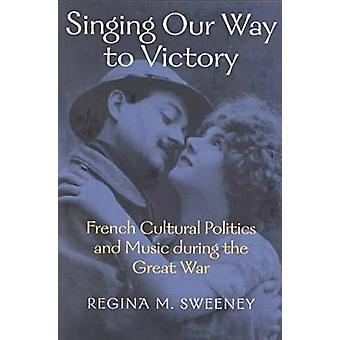Singing Our Way to Victory - French Cultural Politics and Music During