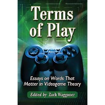 Terms of Play - Essays on Words That Matter in Videogame Theory by Zac