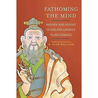 Fathoming the Mind - Inquiry and Insight in Dudjom Lingpa's Vajra Esse