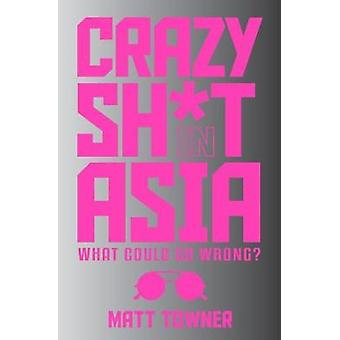 Crazy  SH*T  in Asia by Matt Towner - 9781742572390 Book