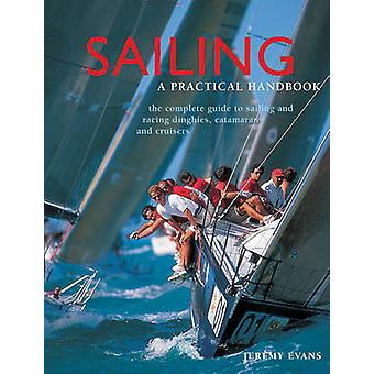 Sailing - A Practical Handbook - The Complete Guide to Sailing and Raci