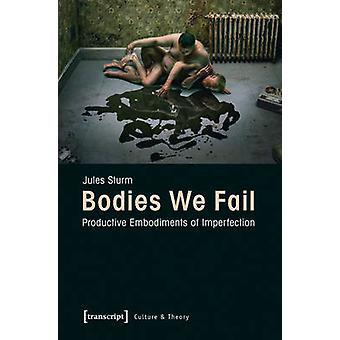 Bodies We Fail - Productive Embodiments of Imperfection by Jules Sturm