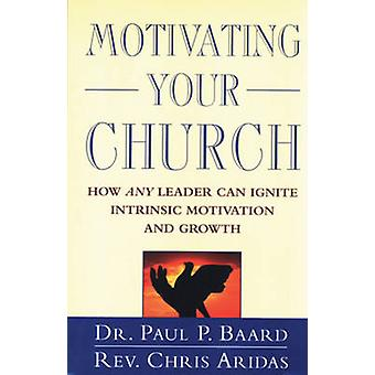 Motivating Your Church - How Any Leader Can Ignite Intrinsic Motivatio