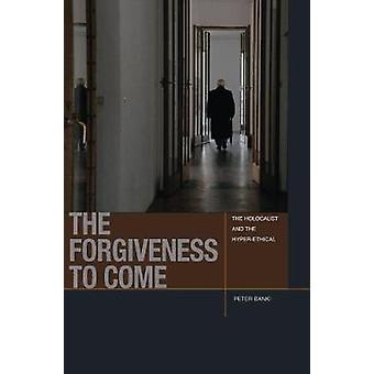 The Forgiveness to Come - The Holocaust and the Hyper-Ethical by Peter