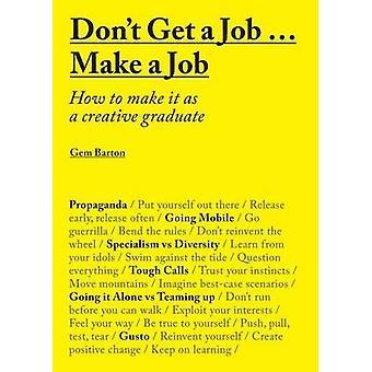 N'obtenez pas un travail... Faire un emploi - comment faire comme un Graduate Creative
