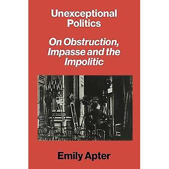 Unexceptional Politics - On Obstruction - Impasse and the Impolitic by