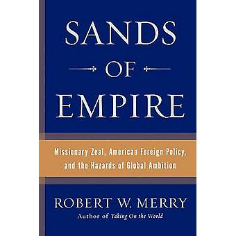 Sands of Empire Missionary Zeal American Foreign Policy and the Hazards of Global Ambition by Merry & Robert W.