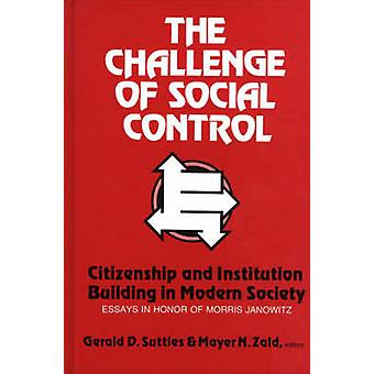 The Challenge of Social Control Citizenship and Institution Building in Modern Society Essays in Honor of Morris Janowitz by Suttles & Gerald D.