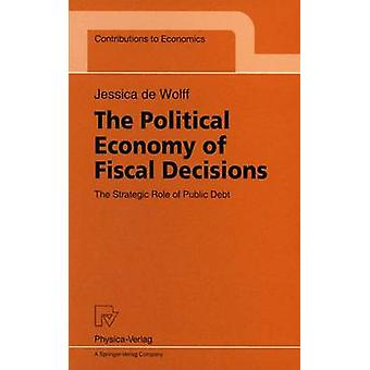 The Political Economy of Fiscal Decisions  The Strategic Role of Public Debt by Wolff & Jessica de