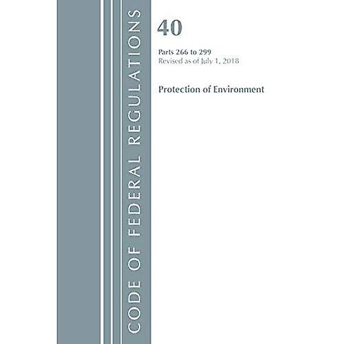 Code of Federal Regulations, Title 40 Prougeection of the EnvironHommest 266-299, Revised as of July 1, 2018 (Code of Federal Regulations, Title 40 Prougeection of the EnvironHommest)