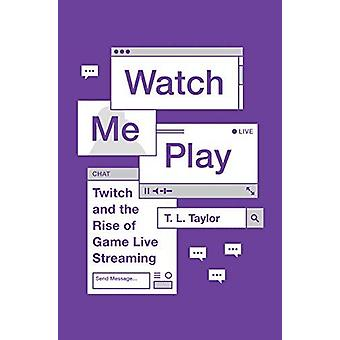 Watch Me Play - Twitch and the Rise of Game Live Streaming by Watch Me