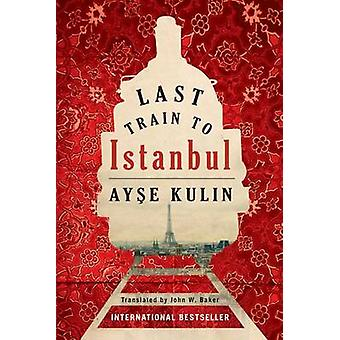 Last Train to Istanbul - A Novel by Ayse Kulin - John William Baker -