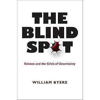 The Blind Spot - Science and the Crisis of Uncertainty by William Byer