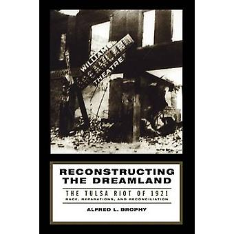 Reconstructing the Dreamland The Tulsa Riot of 1921 Race Reparations and Reconciliation by Brophy & Alfred L.