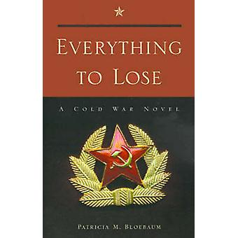Everything to Lose A Cold War Novel by Bloebaum & Patricia M.