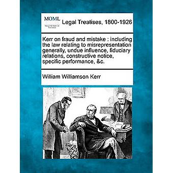Kerr on fraud and mistake  including the law relating to misrepresentation generally undue influence fiduciary relations constructive notice specific performance c. by Kerr & William Williamson