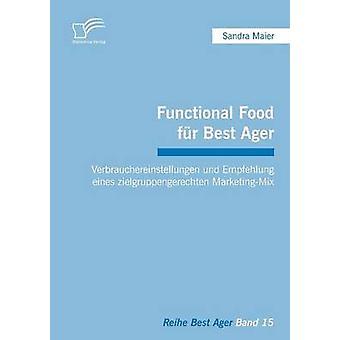 Functional Food Fur Best Ager Verbrauchereinstellungen Und Empfehlung Eines Zielgruppengerechten MarketingMix by Maier & Sandra