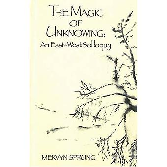 The Magic of Unknowing - An East-West Soliloquy by Mervyn Sprung - 978