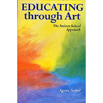 Educating Through Art - The Steiner School Approach by Agnes Nobel - P
