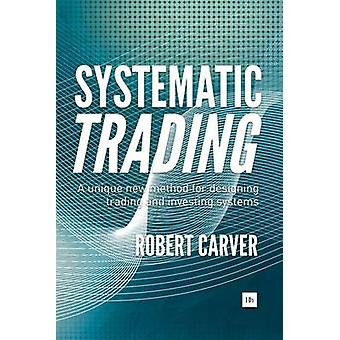 Systematic Trading - A Unique New Method for Designing Trading and Inv