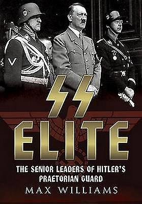 SS Elite - The Senior Leaders of Hitler&s Praetorian Guard by Max Wil